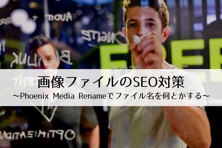 画像ファイルのSEO対策~Phoenix Media Renameでファイル名を何とかする~