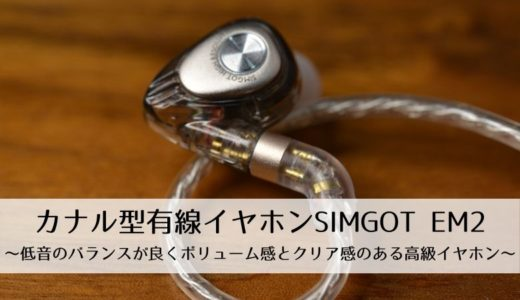 【製品レビュー】カナル型有線イヤホンSIMGOT EM2~低音のバランスが良くボリューム感とクリア感のある高級イヤホン~