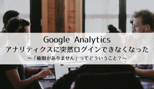 【Google Analytics】アナリティクスに突然ログインできなくなった~「権限がありません」ってどういうこと?~