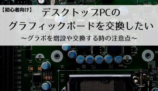 【初心者向け】デスクトップPCのグラフィックボードを交換したい~グラボを増設や交換する時の注意点~