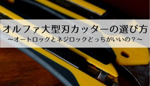 オルファ大型刃カッター固定方式の選び方~オートロックとネジロックどっちがいいの?~