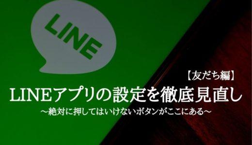 LINEアプリの設定を徹底見直し【友だち編】~絶対に押してはいけないボタンがここにある~