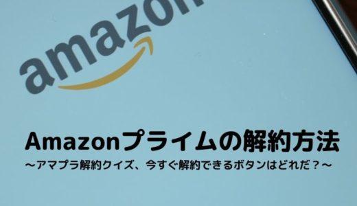 Amazonプライムの解約方法~アマプラ解約クイズ、今すぐ解約できるボタンはどれだ?~