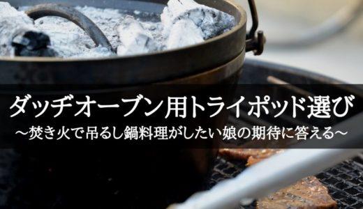 ダッヂオーブン用トライポッド選び~焚き火で吊るし鍋料理がしたい娘の期待に答える~