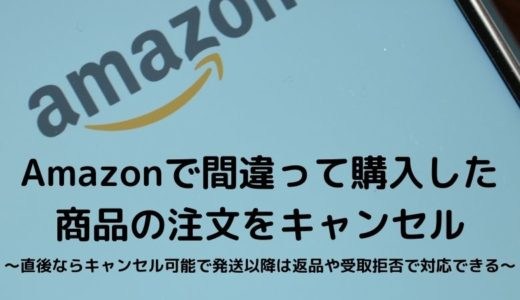 Amazonで間違って購入した商品の注文をキャンセル~直後ならキャンセル可能で発送以降は返品や受取拒否で対応できる~
