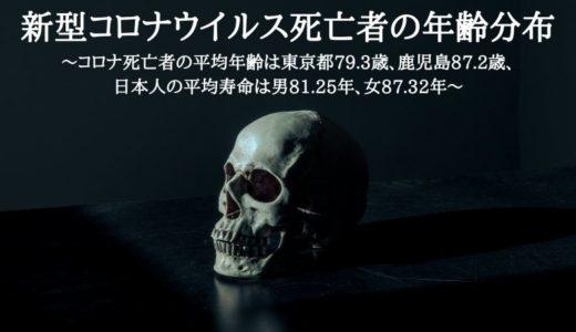 新型コロナウイルス死亡者の年齢分布~コロナ死亡者の平均年齢は東京都79.3歳、鹿児島87.2歳、日本人の平均寿命は男81.25年、女87.32年~