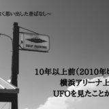 10年以上前(2010年頃)に横浜アリーナ上空でUFOを見たことがある~何となく思い出した昔ばなし~