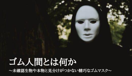 ゴム人間とは何か~未確認生物や本物と見分けがつかない精巧なゴムマスク~