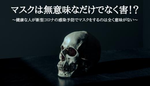 マスクは無意味なだけでなく害!?~健康な人が新型コロナの感染予防でマスクをするのは全く意味がない~